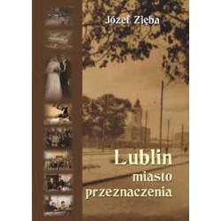 """Józef Zięba, """"Lublin - miasto przeznaczenia."""