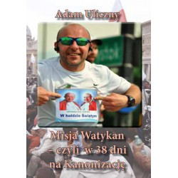 """Adam Uliczny, """"Misja Watykan  czyli w 38 dni na Kanonizację"""""""