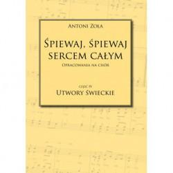 """Antoni Zoła, """"Śpiewaj, śpiewaj sercem całym. Opracowania na chór. Część IV Utwory świeckie"""""""