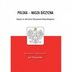"""Jan Węcowski koncepcja i oprac., """"Polska - nasza Ojczyzna. Edycja na 100-lecie Odzyskania Niepodległości"""""""
