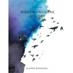 """Joanna Koszałka, """"Poznaj moje niedokończone kolory"""""""