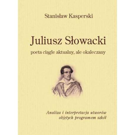"""Stanisław Kasperski, """"Juliusz Słowacki poeta ciągle aktualny, ale okaleczany"""""""