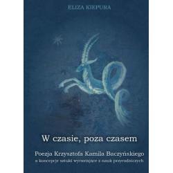 """Eliza Kiepura, """" W czasie, poza czasem. Poezja Krzysztofa Kamila Baczyńskiego a koncepcje sztuki wyrastające z nauk przyrodniczy"""