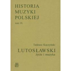 HISTORIA MUZYKI POLSKIEJ Tom IX Lutosławski - życie i muzyka